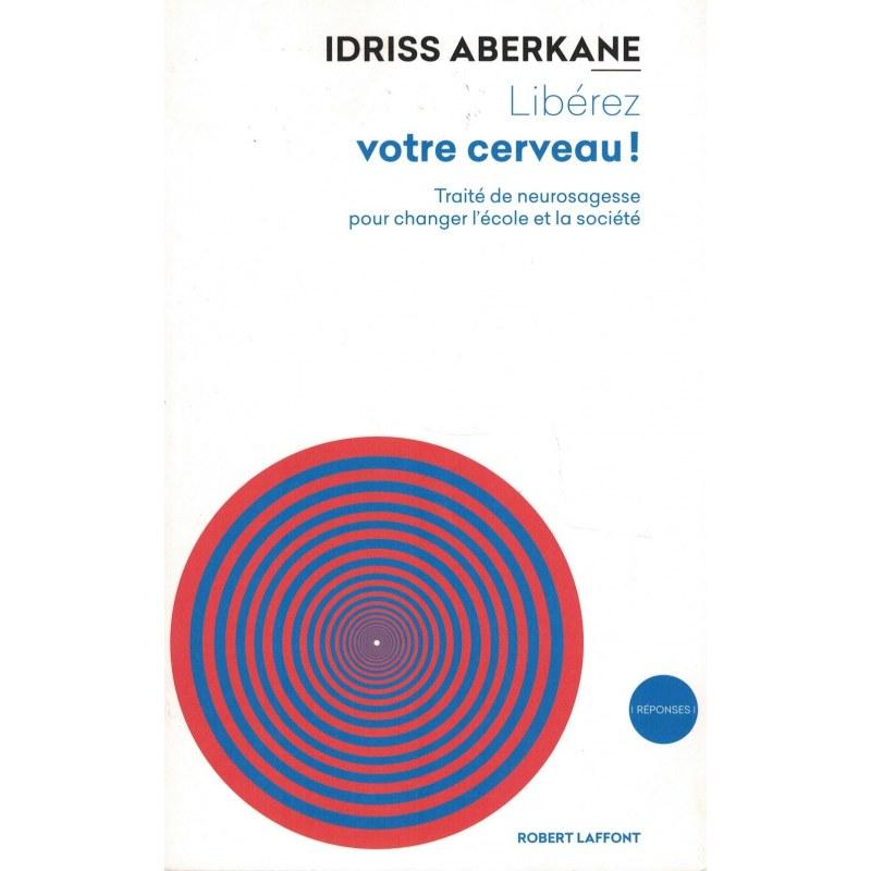 Libérez votre Cerveau ! Traité de neurosagesse pour changer l'école et la société - Idriss Aberkane