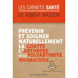 Prévenir et soigner naturellement la Goutte l'Arthrose et la Polyarthrite Rhumatoïde - Robert Masson