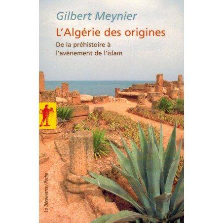 L'Algérie des origines - De la préhistoire à l'avènement de l'Islam - Gilbert Meynier