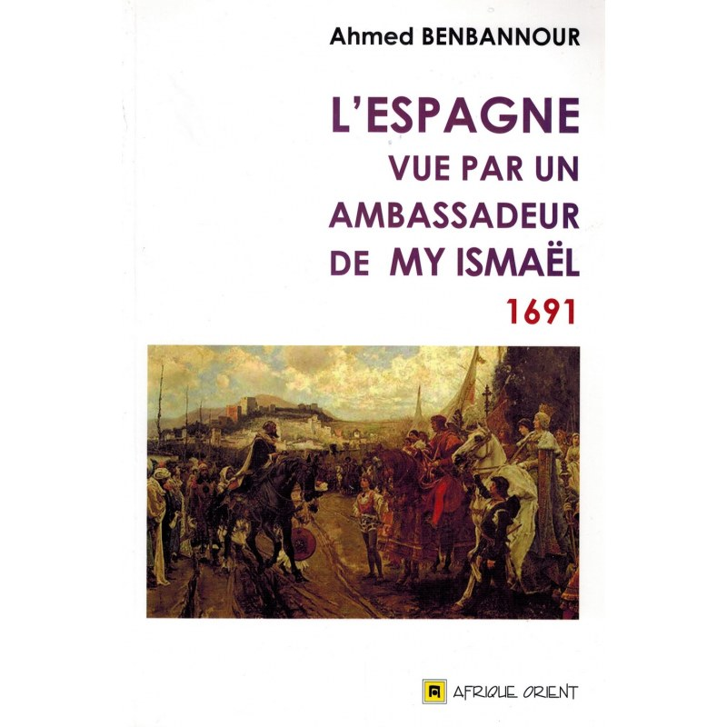 L'Espagne vue par un ambassadeur de My Ismaël (1691) - Ahmed Benbannour