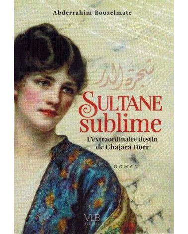 Sultane Sublime - L'extraordinaire destin de Chajara Dorr - Abderrahim Bouzelmate - VLB Editions