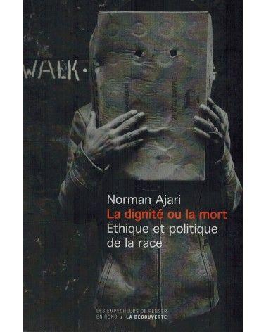 La Dignité ou la Mort - Ethique et politique de la race - Norman Ajari  - La Découverte