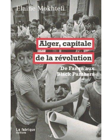 Alger, capitale de la révolution - De Fanon aux Black Panthers - La Fabrique éditions