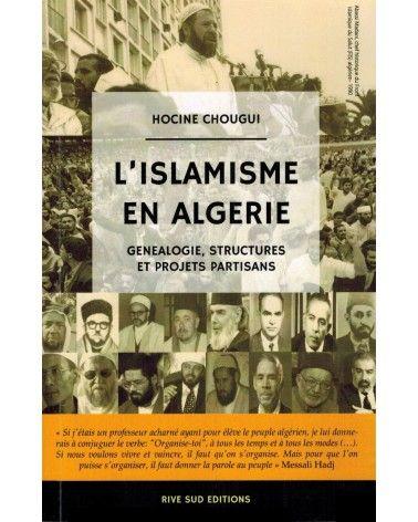 L'Islamisme en Algérie - Généalogie, Structures et Projets partisans - Hocine Chougui